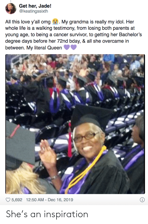 Cancer: Get her, Jade!  @keatingssixth  All this love y'all omg  My grandma is really my idol. Her  whole life is a walking testimony, from losing both parents at  young age, to being a cancer survivor, to getting her Bachelor's  degree days before her 72nd bday, & all she overcame in  between. My literal Queen  ♡ 5,692 12:50 AM - Dec 16, 2019 She's an inspiration