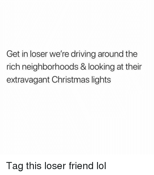Christmas, Driving, and Funny: Get in loser we're driving around the  rich neighborhoods & looking at their  extravagant Christmas lights Tag this loser friend lol
