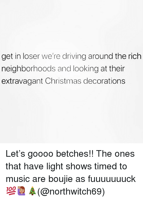 Christmas, Driving, and Memes: get in loser we're driving around the rich  neighborhoods and looking at their  extravagant Christmas decorations Let's goooo betches!! The ones that have light shows timed to music are boujie as fuuuuuuuck 💯🙋🏽♀️🎄(@northwitch69)