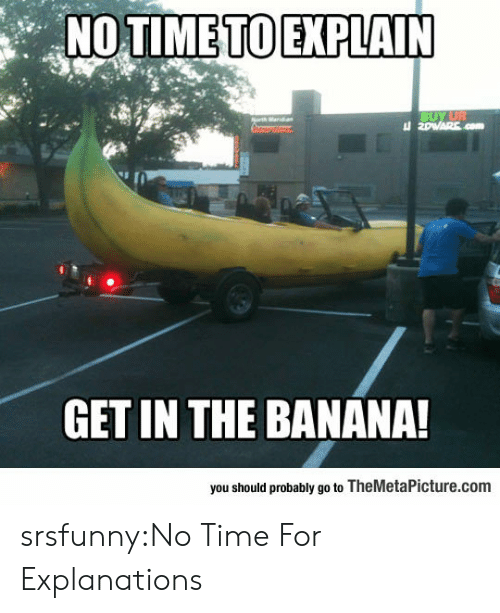 Explanations: GET IN THE BANANA!  you should probably go to TheMetaPicture.com srsfunny:No Time For Explanations