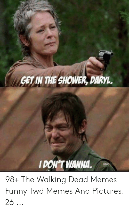 the walking dead memes: GET IN THE SHOWER, DARYL.  I DON'T WANNA. 98+ The Walking Dead Memes Funny Twd Memes And Pictures. 26 ...