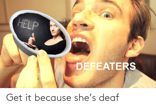 deaf: Get it because she's deaf