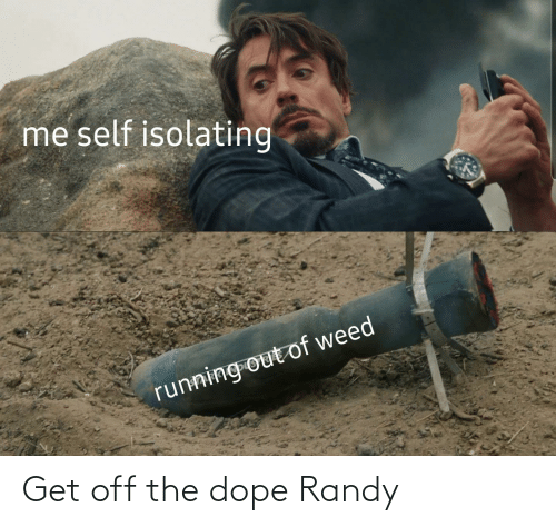 dope: Get off the dope Randy