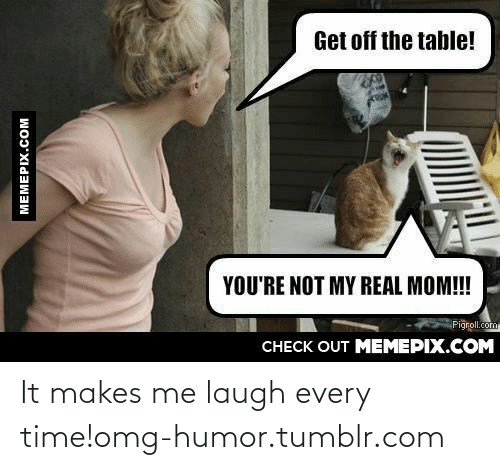 Laugh Every: Get off the table!  YOU'RE NOT MY REAL MOM!!  Pigroll.com  CНЕCK OUT MEМЕРIХ.COM  MEMEPIX.COM It makes me laugh every time!omg-humor.tumblr.com