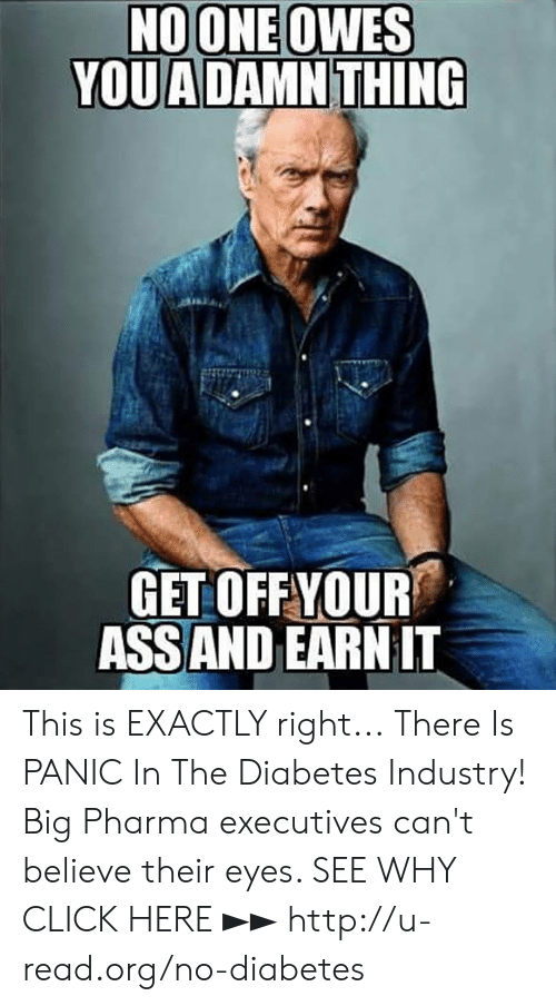 Ass, Click, and Memes: GET OFFYOUR  ASS AND EARN IT This is EXACTLY right...  There Is PANIC In The Diabetes Industry! Big Pharma executives can't believe their eyes. SEE WHY CLICK HERE ►► http://u-read.org/no-diabetes