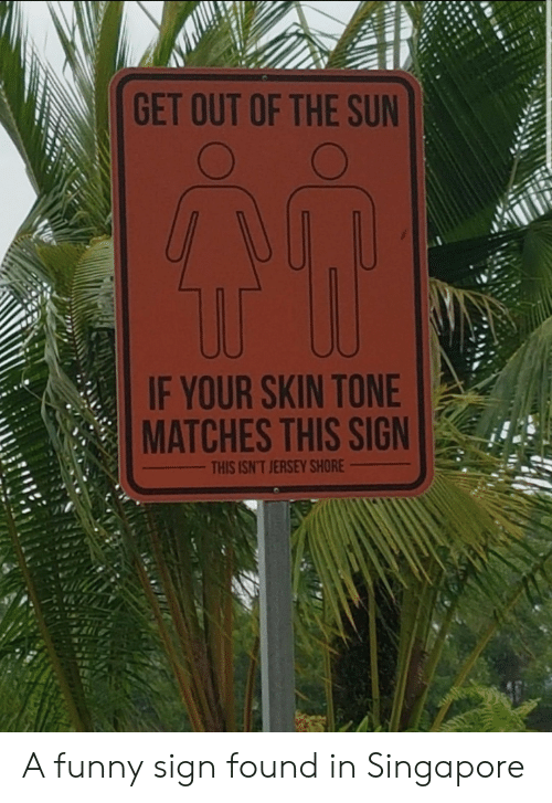 Funny, Singapore, and Jersey Shore: GET OUT OF THE SUN  IF YOUR SKIN TONE  MATCHES THIS SIGN  THIS ISN'T JERSEY SHORE A funny sign found in Singapore