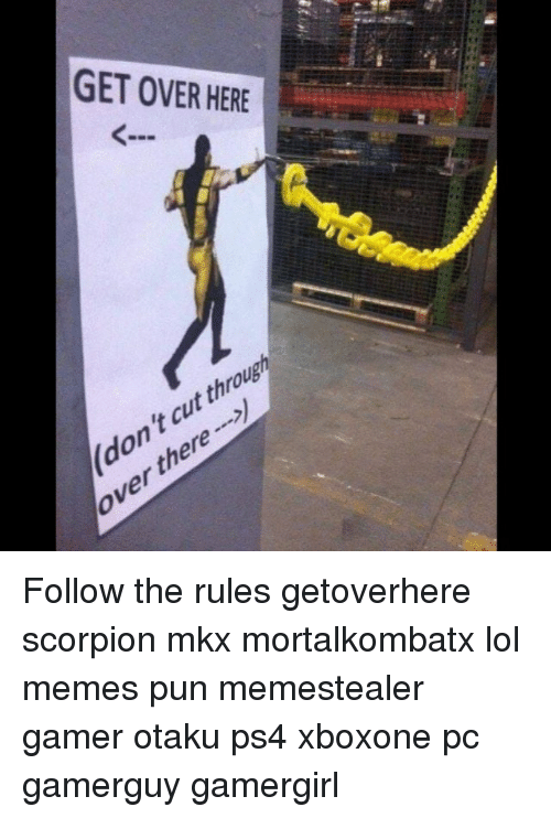Memes, Scorpion, and 🤖: GET OVER HERE  throus  taut on  there  over Follow the rules getoverhere scorpion mkx mortalkombatx lol memes pun memestealer gamer otaku ps4 xboxone pc gamerguy gamergirl