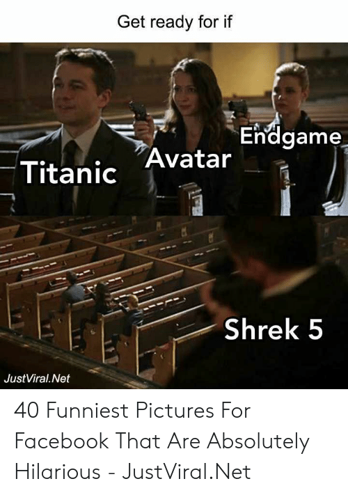 Pictures For: Get ready for if  Endgame  Titanic Avatar  Shrek 5  JustViral.Net 40 Funniest Pictures For Facebook That Are Absolutely Hilarious - JustViral.Net