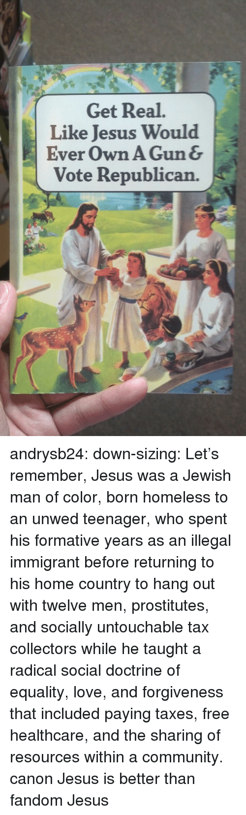 Community, Homeless, and Jesus: Get Real.  Like Jesus Would  Ever Own A Gun&  Vote Republican. andrysb24: down-sizing:  Let's remember, Jesus was a Jewish man of color, born homeless to an unwed teenager, who spent his formative years as an illegal immigrant before returning to his home country to hang out with twelve men, prostitutes, and socially untouchable tax collectors while he taught a radical social doctrine of equality, love, and forgiveness that included paying taxes, free healthcare, and the sharing of resources within a community.  canon Jesus is better than fandom Jesus