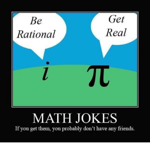 Get Real: Get  Real  Rational  MATH JOKES  If you get them, you probably don't have any friends.