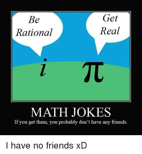 Friends, Jokes, and Math: Get  Real  Rational  MATH JOKES  If you get them, you probably don't have any friends. I have no friends xD