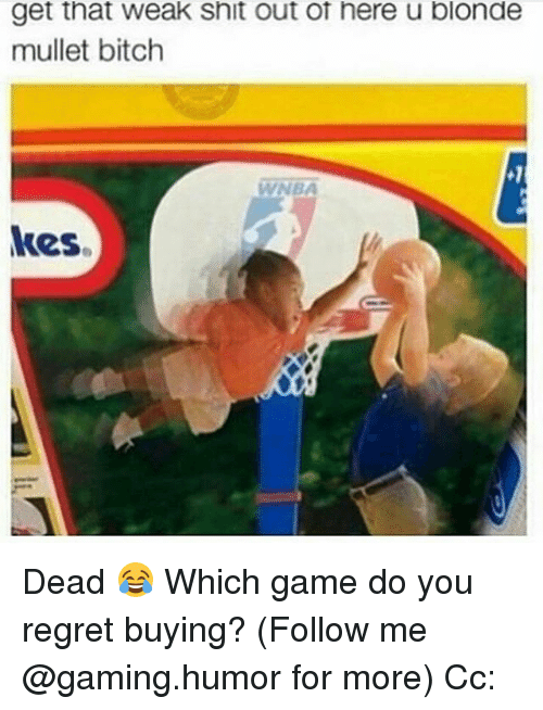 Regretment: get that weak Snit out ot here u blonde  mullet bitch  kes. Dead 😂 Which game do you regret buying? (Follow me @gaming.humor for more) Cc: