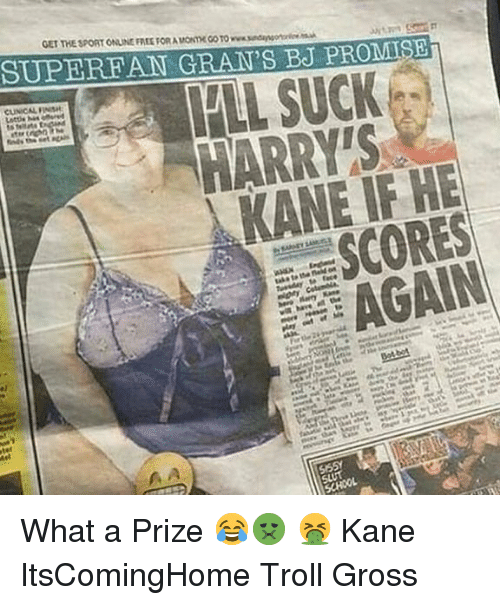kane: GET THE SPORT ONLINE FREE FOR A MONTH CO TO www.sndansoerc  SUPEREAN GRAN'S BJ PROMSE  LL SUCK  HARRY'S  KANE IF HE  SCORES  AGAIN What a Prize 😂🤢 🤮 Kane ItsComingHome Troll Gross