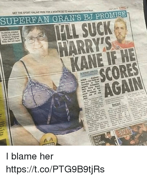 kane: GET THE SPORT ONLINE FREE FOR A MONTHE GO TO www.sndangor  SUPEREAN GRAN'S BJ PROMIS  HARRY'S  KANE IF HE  SCORES  AGAIN I blame her https://t.co/PTG9B9tjRs