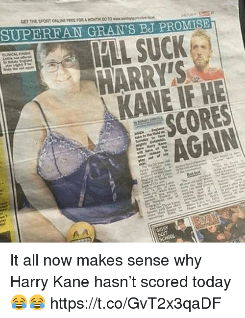 kane: GET THE SPORT ONLINE FREE FORA ONTHE CO TO www.sndanso  SUPERFAN GRAN'S BJ PROMISE  FLL SUCK  HARRYTS  KANE IF HE  SCORES  AGAIN It all now makes sense why Harry Kane hasn't scored today 😂😂 https://t.co/GvT2x3qaDF
