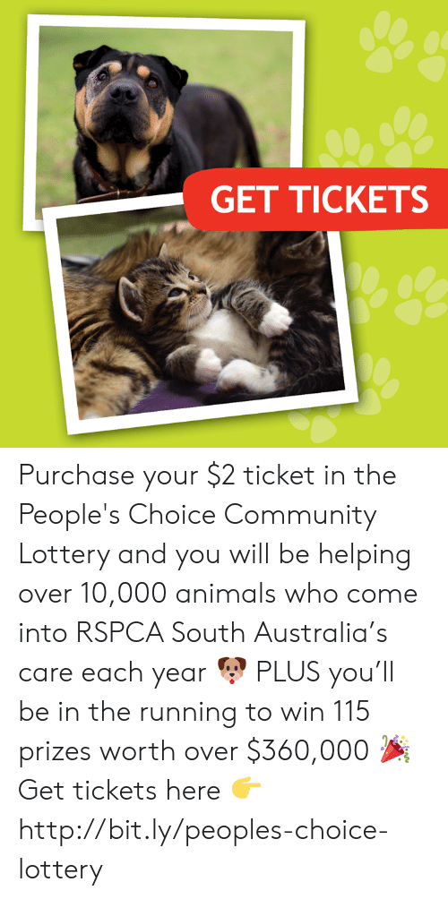 Animals, Community, and Lottery: GET TICKETS Purchase your $2 ticket in the People's Choice Community Lottery and you will be helping over 10,000 animals who come into RSPCA South Australia's care each year 🐶 PLUS you'll be in the running to win 115 prizes worth over $360,000 🎉 Get tickets here 👉 http://bit.ly/peoples-choice-lottery