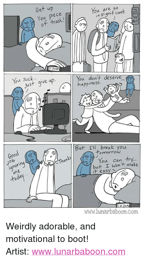 "Just Give Up: Get up  You piece  of trash.!  You are so  lo  in Significant  BuS  5:30AM  Just give up.  ou dont deserve  app inesS  Good  But 1ll, break you  Jo  lo  o mnorrow.  ianorin  Than  You can try.  but I Wont make  it easy  www.lunarbaboon.Com <p>Weirdly adorable, and motivational to boot!</p>  Artist: <a href=""http://www.lunarbaboon.com"">www.lunarbaboon.com</a>"