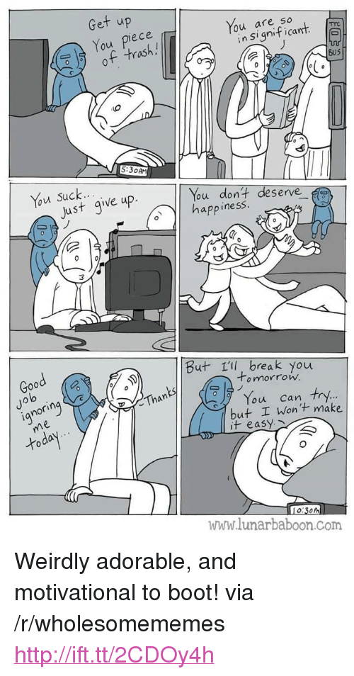 "Just Give Up: Get up  You piece  of trash.!  You are so  lo  in Significant  BuS  5:30AM  Just give up.  ou dont deserve  app inesS  Good  But 1ll, break you  Jo  lo  o mnorrow.  ianorin  Than  You can try.  but I Wont make  it easy  www.lunarbaboon.Com <p>Weirdly adorable, and motivational to boot! via /r/wholesomememes <a href=""http://ift.tt/2CDOy4h"">http://ift.tt/2CDOy4h</a></p>"