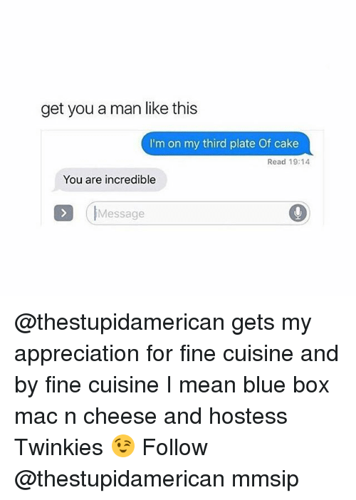 Memes, Blue, and Cake: get you a man like this  I'm on my third plate Of cake  Read 19:14  You are incredible  IMessage @thestupidamerican gets my appreciation for fine cuisine and by fine cuisine I mean blue box mac n cheese and hostess Twinkies 😉 Follow @thestupidamerican mmsip