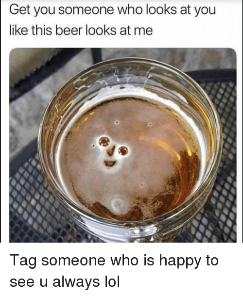 Beer, Funny, and Lol: Get you someone who looks at you  like this beer looks at me Tag someone who is happy to see u always lol