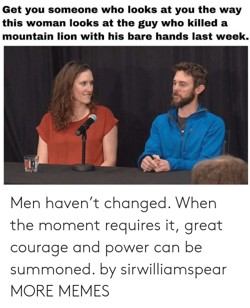 Dank, Memes, and Target: Get you someone who looks at you the way  this woman looks at the guy who killed a  mountain lion with his bare hands last week. Men haven't changed. When the moment requires it, great courage and power can be summoned. by sirwilliamspear MORE MEMES