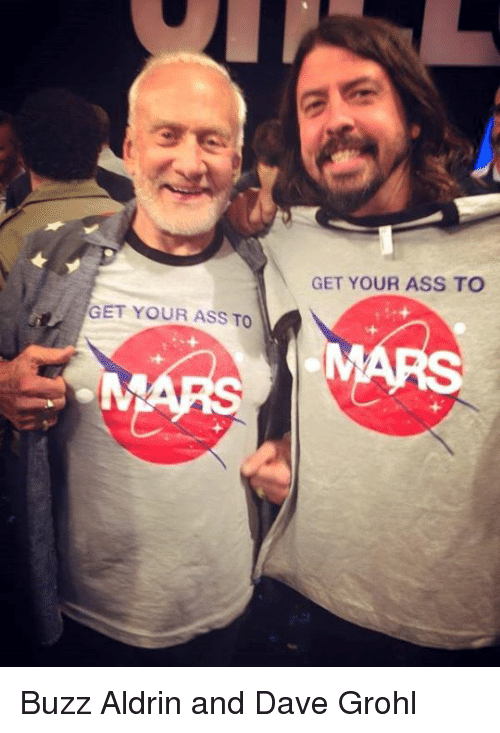 Buzz Aldrin: GET YOUR ASS TO  GET YOUR ASS TO Buzz Aldrin and Dave Grohl