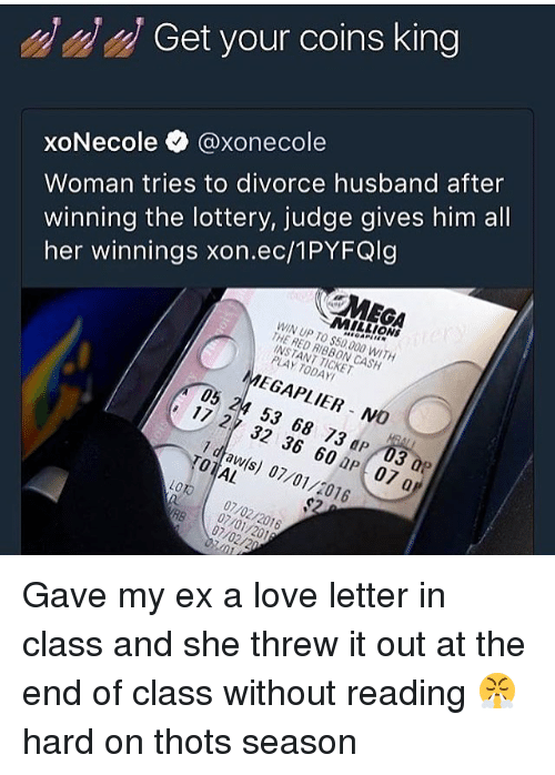 hardness: Get your coins king  Woman tries to divorce husband after  winning the lottery, judge gives him all  her winnings xon.ec/1PYFQlg  xoNecole @xonecol  MEGA  MILLIONS  WIN UP TO $50,000 WITH  THE RED RIBBON CASH  INSTANT TICKET  PLAY TODAY  MEGAPLIER NO  05 24 53 68 73 dP 03 0P  17 27 32 36 60 aP 07 a  1 dtaw(s) 07/01/2016  TOTAL  LOTO 07/02/2016  RB 07/02/20  07/01/201 Gave my ex a love letter in class and she threw it out at the end of class without reading 😤 hard on thots season