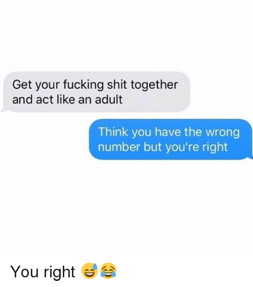 Fucking, Memes, and Shit: Get your fucking shit together  and act like an adult  Think you have the wrong  number but you're right You right 😅😂