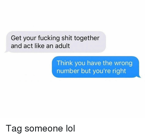 Fucking, Funny, and Lol: Get your fucking shit together  and act like an adult  Think you have the wrong  number but you're right Tag someone lol