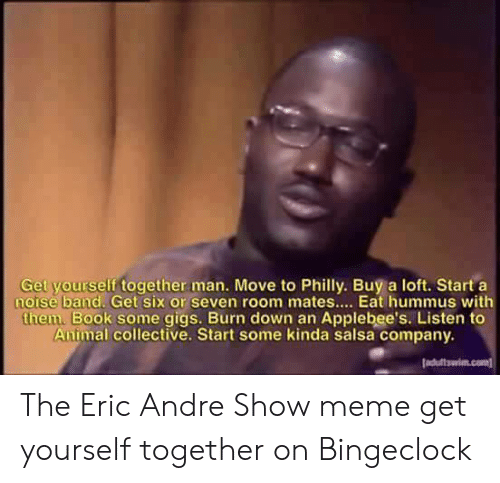 Bingeclock: Get your  self together man. Move to Philly. Buy a loft. Start a  notse band. Get six or seven room mates... Eat hummus with  them. Book some gigs. Burn down an Applebee's. Listen to  Animal collective. Start some kinda salsa company. The Eric Andre Show meme get yourself together on Bingeclock