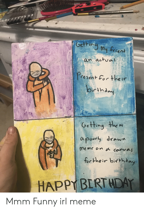 Irl Meme: Getring  My friens  an actual  resent For he ir  Oirthday  Getting the m  apoury drawn  meme on canvaj  for Hhe ir birthaay  HAPPY BERT HDAY Mmm Funny irl meme