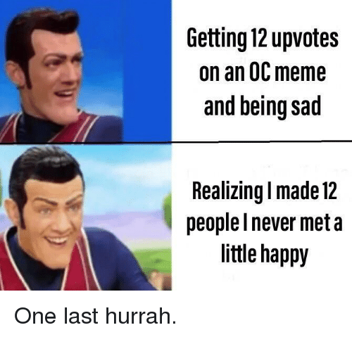 Being Sad: Getting 12 upvotes  on an 0C meme  and being sad  Realizing l made 12  people I never meta  little happy One last hurrah.