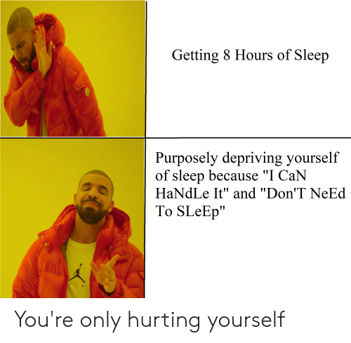 "Reddit, Sleep, and Can: Getting 8 Hours of Sleep  Purposely depriving yourself  of sleep because ""I CaN  HaNdLe It"" and ""Don'T NeEd  To SLeEp"" You're only hurting yourself"