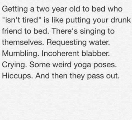 "Crying, Dank, and Drunk: Getting a two year old to bed who  ""isn't tired"" is like putting your drunk  friend to bed. There's singing to  themselves. Requesting water.  Mumbling. Incoherent blabber.  Crying. Some weird yoga poses.  Hiccups. And then they pass out."
