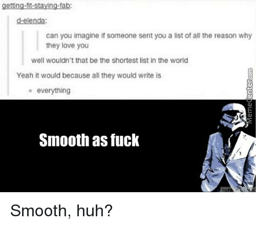 Smooth As Fuck: getting-fit-staying-tab:  Can you imagine if someone sent you a list of all the reason why  they love you  well wouldn't that be the shortest list in the world  Yeah it would because all they would write is  o everything  Smooth as fuck Smooth, huh?