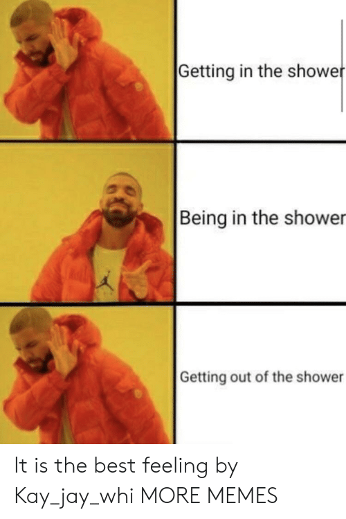 Showe: Getting in the showe  Being in the shower  Getting out of the shower It is the best feeling by Kay_jay_whi MORE MEMES
