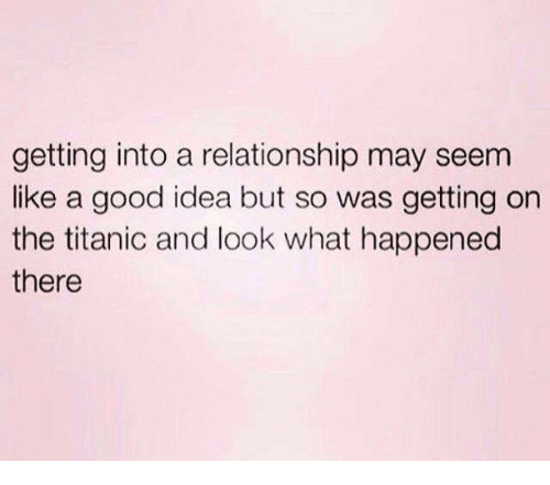 Relationships, Titanic, and Good: getting into a relationship may seem  like a good idea but so was getting on  the titanic and look what happened  there