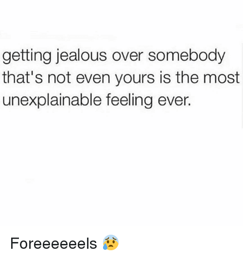Funny, Jealous, and Feeling: getting jealous over somebody  that's not even yours is the most  unexplainable feeling ever. Foreeeeeels 😰