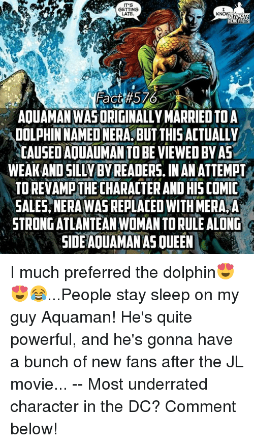 Dolphinately: GETTING  LATE.  KNOWii  TIMATE  RO FACTS  Fact #576  AOUAMAN WAS ORIGINALLY MARRIED TO A  DOLPHINNAMEONERA BUT THIS ACTUALLY  CAUSEDAOUAUMANTO BE VIEWED BY AS  WEAKANDSILLY BYREADERS IN ANATTEMPT  TOREVAMpTHECHARACTER AND His COMIC  SALES NERAWAS REPLACED WITH MERA A  STRONG ATLANTEANWOMANTORULE ALONG  SIDE AOUAMAN ASOUEEN I much preferred the dolphin😍😍😂...People stay sleep on my guy Aquaman! He's quite powerful, and he's gonna have a bunch of new fans after the JL movie... -- Most underrated character in the DC? Comment below!