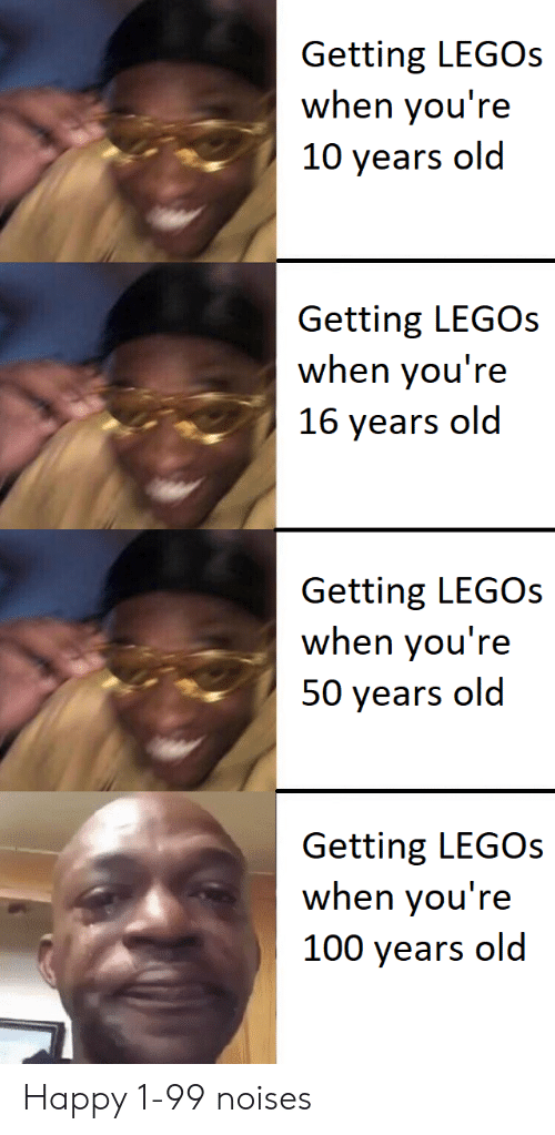 Happy, Legos, and Old: Getting LEGOs  when you're  10 years old  Getting LEGOS  when you're  16 years old  Getting LEGOs  when you're  50 years old  Getting LEGOs  when you're  100 years old Happy 1-99 noises