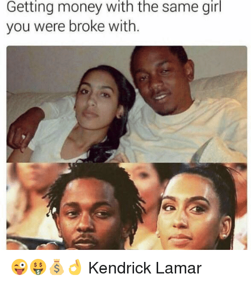 Getting Money: Getting money With the same girl  you were broke with. 😜🤑💰👌  Kendrick Lamar