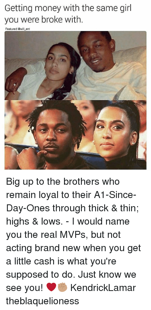 Big Up: Getting money with the same girl  you were broke with.  Featured @will ent Big up to the brothers who remain loyal to their A1-Since-Day-Ones through thick & thin; highs & lows. - I would name you the real MVPs, but not acting brand new when you get a little cash is what you're supposed to do. Just know we see you! ❤✊🏽 KendrickLamar theblaquelioness
