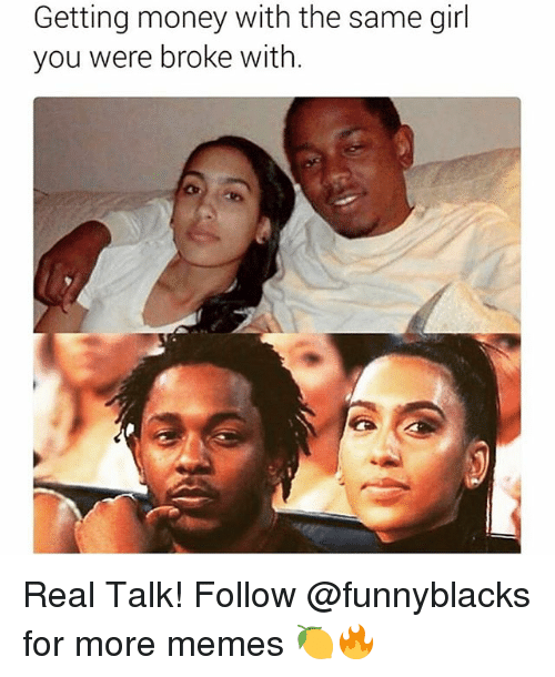 Getting Money: Getting money with the same girl  you were broke with. Real Talk! Follow @funnyblacks for more memes 🍋🔥