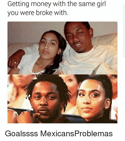 Getting Money: Getting money with the same girl  you were broke with. Goalssss MexicansProblemas