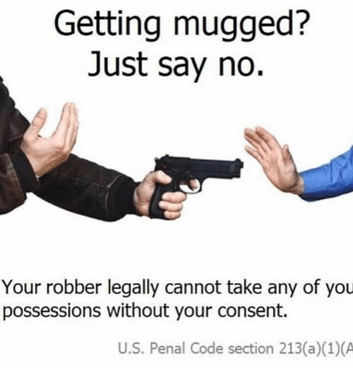 Code, You, and Just: Getting mugged?  Just say no.  Your robber legally cannot take any of you  possessions without your consent.  U.S. Penal Code section 213(a)(1)(A