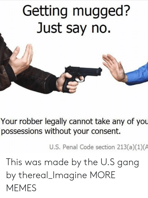 Thereal: Getting mugged?  Just say no  Your robber legally cannot take any of you  possessions without your consent.  U.S. Penal Code section 213(a)(1)(A This was made by the U.S gang by thereal_Imagine MORE MEMES