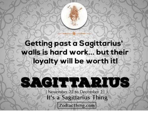 Work, Sagittarius, and Com: Getting past a Sagittarius'  walls is hard work... but their  loyalty will be worth it!  SAGITTARIUS  November 22 to December 21)  It's a Sagittarius Thing  ZodiacThing.com