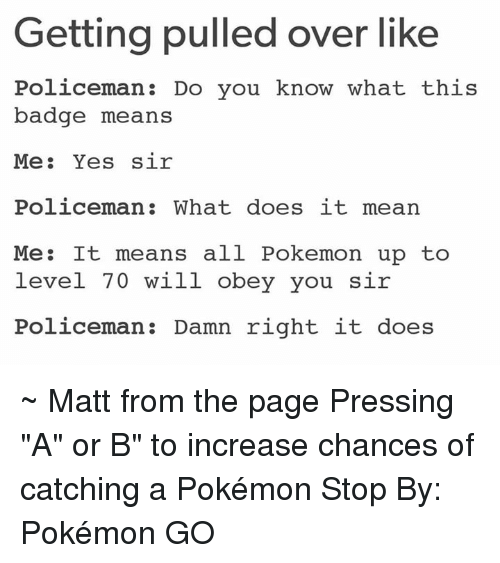 "Overation: Getting pulled over like  Policeman Do you know what this  badge means  Me  Yes sir  Policeman: What does it mean  Me: It means all Pokemon up to  level 70 will obey you sir  Policeman Damn right it does ~ Matt from the page Pressing ""A"" or B"" to increase chances of catching a Pokémon Stop By: Pokémon GO"