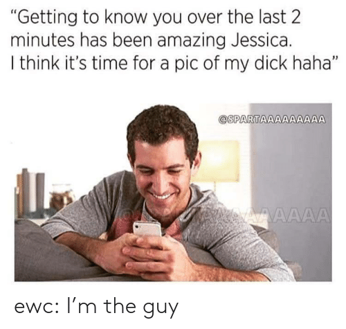 """Getting To Know: """"Getting to know you over the last 2  minutes has been amazing Jessica.  I think it's time for a pic of my dick haha""""  @SPARTAAAAAA  AA ewc:  I'm the guy"""