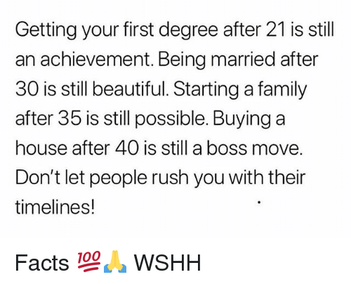 Beautiful, Facts, and Family: Getting your first degree after 21 is still  an achievement. Being married after  30 is still beautiful. Starting a family  after 35 is still possible. Buying a  house after 40 is still a boss move.  Don't let people rush you with their  timelines! Facts 💯🙏 WSHH